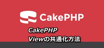 CakePHPのViewの共通化方法